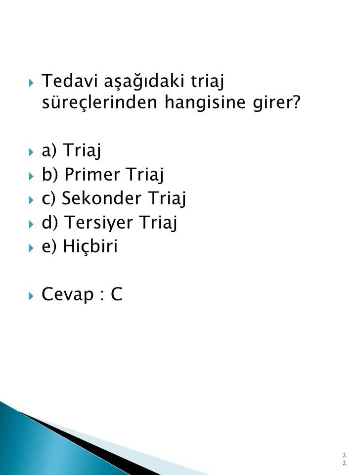  Tedavi aşağıdaki triaj süreçlerinden hangisine girer?  a) Triaj  b) Primer Triaj  c) Sekonder Triaj  d) Tersiyer Triaj  e) Hiçbiri  Cevap : C