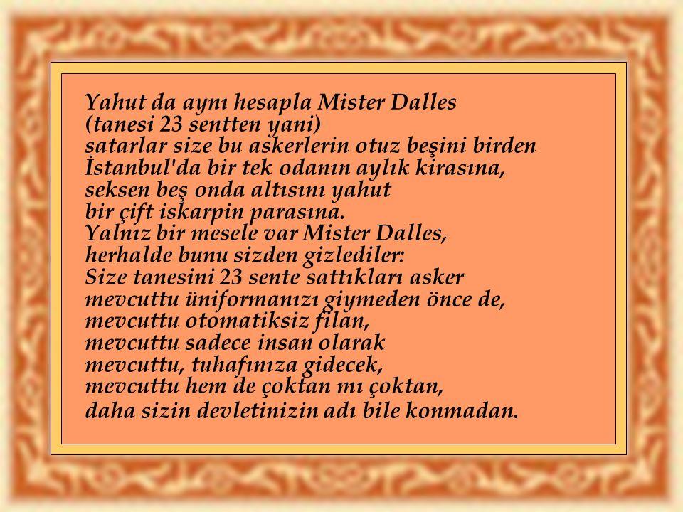 Yahut da aynı hesapla Mister Dalles (tanesi 23 sentten yani) satarlar size bu askerlerin otuz beşini birden İstanbul da bir tek odanın aylık kirasına, seksen beş onda altısını yahut bir çift iskarpin parasına.