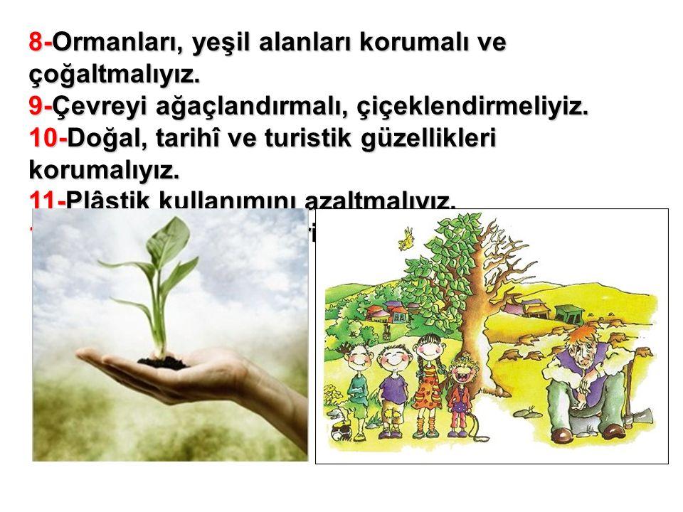 8-Ormanları, yeşil alanları korumalı ve çoğaltmalıyız.