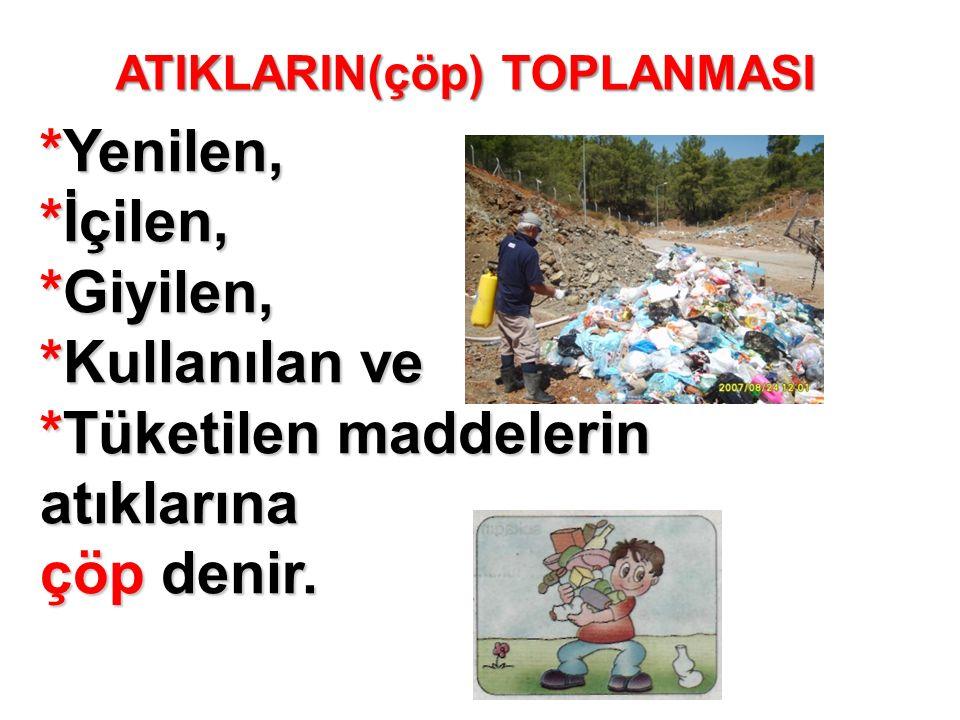 ATIKLARIN(çöp) TOPLANMASI *Yenilen, *İçilen, *Giyilen, *Kullanılan ve *Tüketilen maddelerin atıklarına çöp denir.