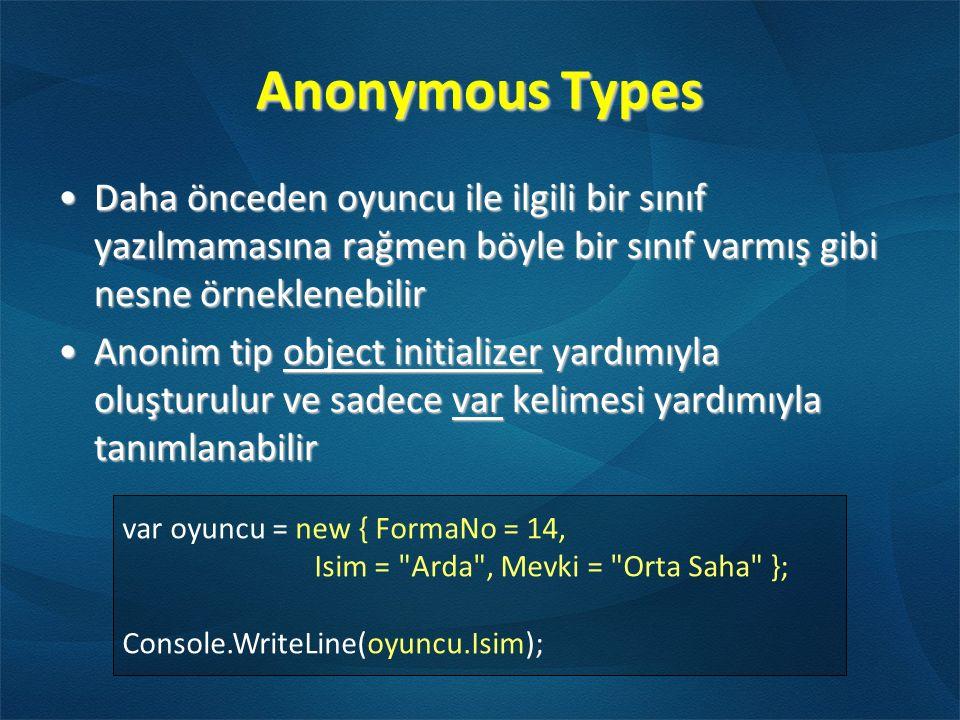 Anonymous Types var oyuncu = new { FormaNo = 14, Isim = Arda , Mevki = Orta Saha }; Console.WriteLine(oyuncu.Isim); Daha önceden oyuncu ile ilgili bir sınıf yazılmamasına rağmen böyle bir sınıf varmış gibi nesne örneklenebilirDaha önceden oyuncu ile ilgili bir sınıf yazılmamasına rağmen böyle bir sınıf varmış gibi nesne örneklenebilir Anonim tip object initializer yardımıyla oluşturulur ve sadece var kelimesi yardımıyla tanımlanabilirAnonim tip object initializer yardımıyla oluşturulur ve sadece var kelimesi yardımıyla tanımlanabilir