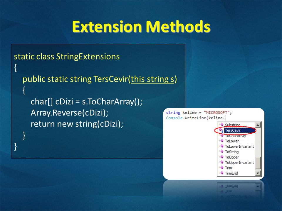 Extension Methods static class StringExtensions { public static string TersCevir(this string s) { char[] cDizi = s.ToCharArray(); Array.Reverse(cDizi); return new string(cDizi); }