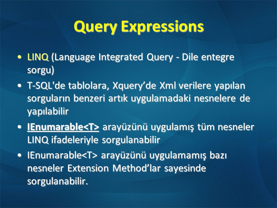 Query Expressions LINQ (Language Integrated Query - Dile entegre sorgu)LINQ (Language Integrated Query - Dile entegre sorgu) T-SQL de tablolara, Xquery'de Xml verilere yapılan sorguların benzeri artık uygulamadaki nesnelere de yapılabilirT-SQL de tablolara, Xquery'de Xml verilere yapılan sorguların benzeri artık uygulamadaki nesnelere de yapılabilir IEnumarable arayüzünü uygulamış tüm nesneler LINQ ifadeleriyle sorgulanabilirIEnumarable arayüzünü uygulamış tüm nesneler LINQ ifadeleriyle sorgulanabilir IEnumarable arayüzünü uygulamamış bazı nesneler Extension Method'lar sayesinde sorgulanabilir.IEnumarable arayüzünü uygulamamış bazı nesneler Extension Method'lar sayesinde sorgulanabilir.