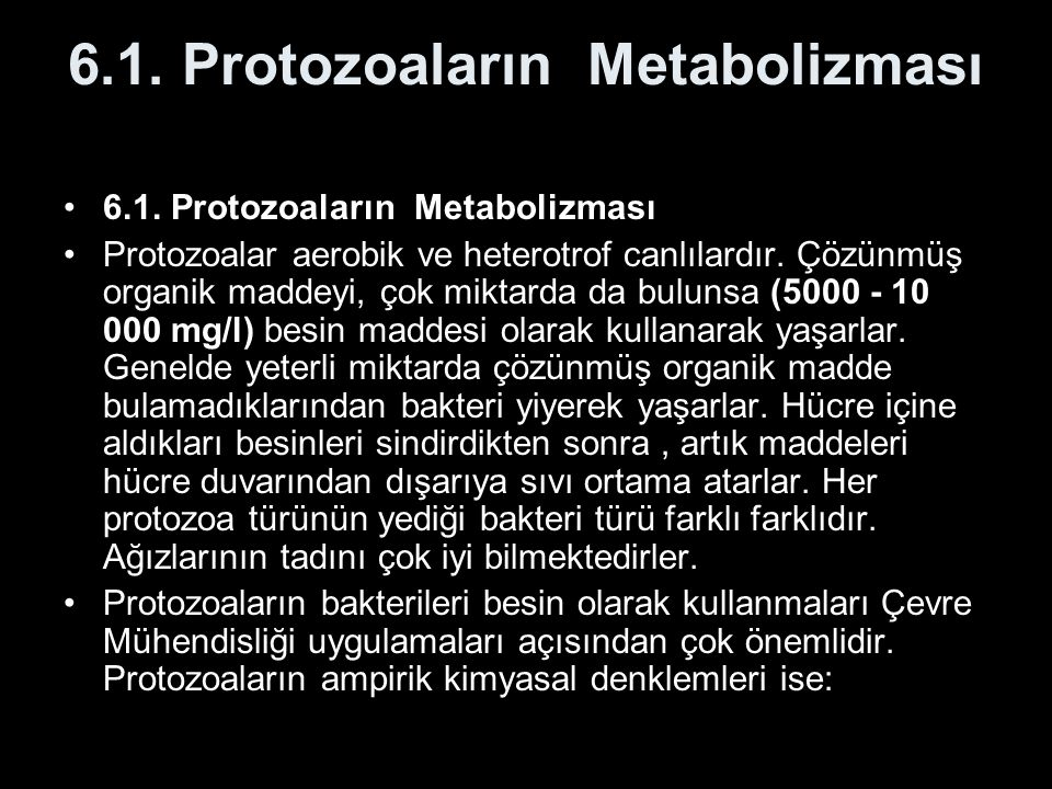 6.1. Protozoaların Metabolizması Protozoalar aerobik ve heterotrof canlılardır. Çözünmüş organik maddeyi, çok miktarda da bulunsa (5000 - 10 000 mg/l)
