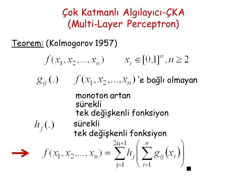 Çok Katmanlı Algılayıcı-ÇKA (Multi-Layer Perceptron) Teorem: (Kolmogorov 1957) 'e bağlı olmayan monoton artan sürekli tek değişkenli fonksiyon sürekli