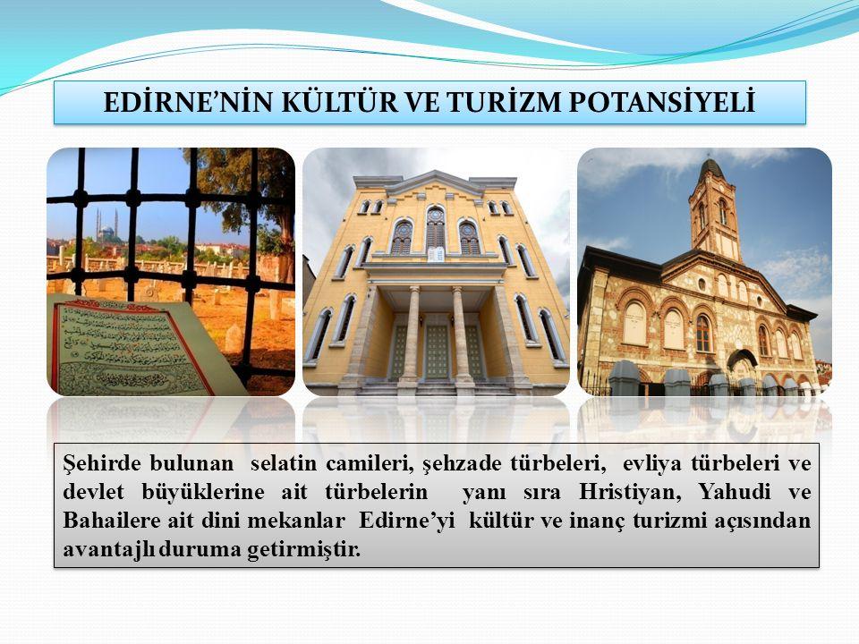 EDİRNE'NİN KÜLTÜR VE TURİZM POTANSİYELİ Şehirde bulunan selatin camileri, şehzade türbeleri, evliya türbeleri ve devlet büyüklerine ait türbelerin yanı sıra Hristiyan, Yahudi ve Bahailere ait dini mekanlar Edirne'yi kültür ve inanç turizmi açısından avantajlı duruma getirmiştir.