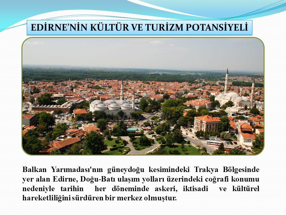 Balkan Yarımadası nın güneydoğu kesimindeki Trakya Bölgesinde yer alan Edirne, Doğu-Batı ulaşım yolları üzerindeki coğrafi konumu nedeniyle tarihin her döneminde askeri, iktisadi ve kültürel hareketliliğini sürdüren bir merkez olmuştur.