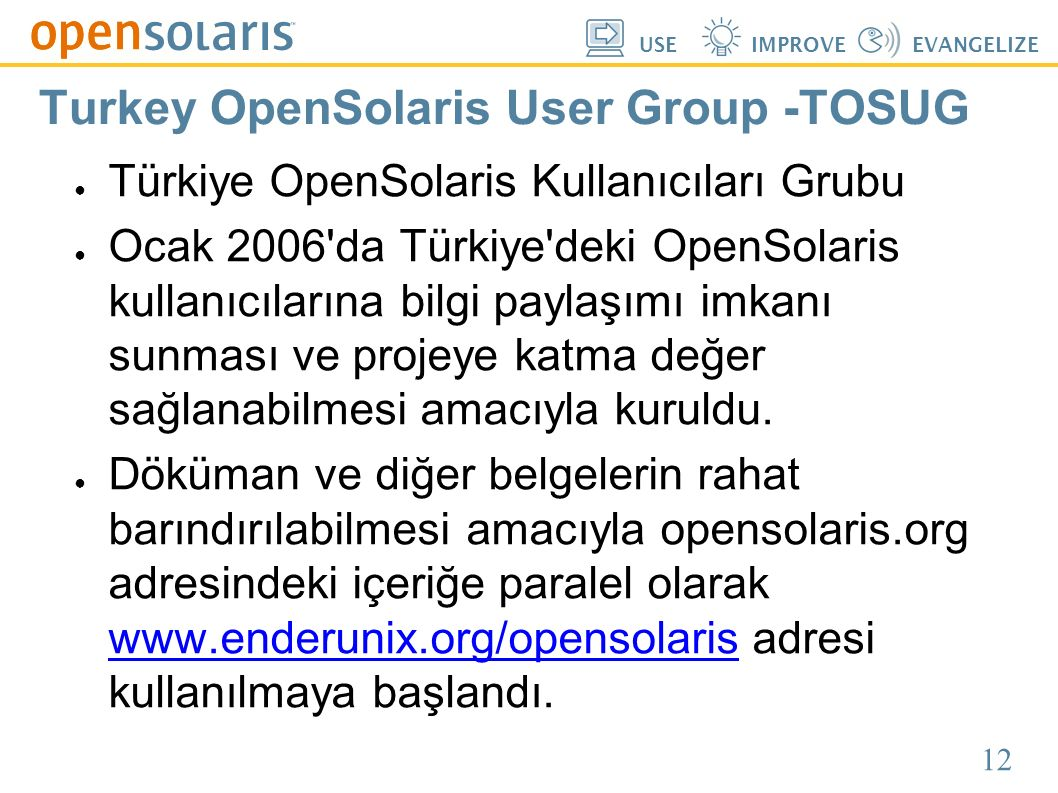 12 USEIMPROVEEVANGELIZE Turkey OpenSolaris User Group -TOSUG ● Türkiye OpenSolaris Kullanıcıları Grubu ● Ocak 2006'da Türkiye'deki OpenSolaris kullanı