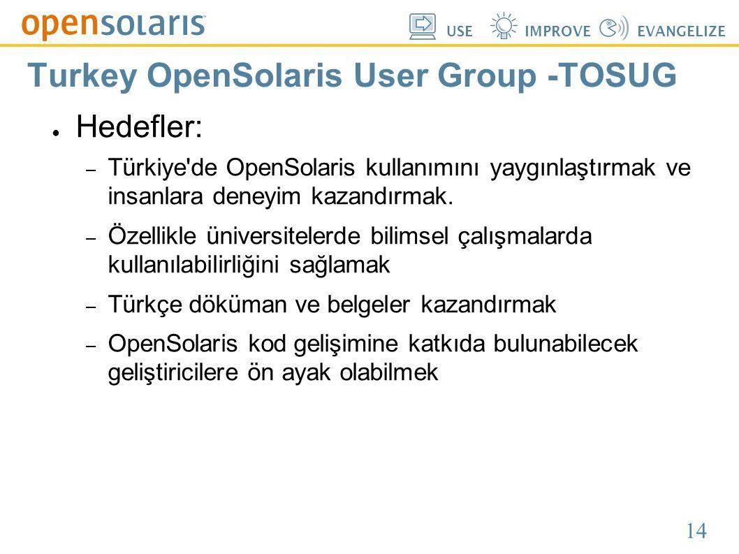 14 USEIMPROVEEVANGELIZE Turkey OpenSolaris User Group -TOSUG ● Hedefler: – Türkiye'de OpenSolaris kullanımını yaygınlaştırmak ve insanlara deneyim kaz