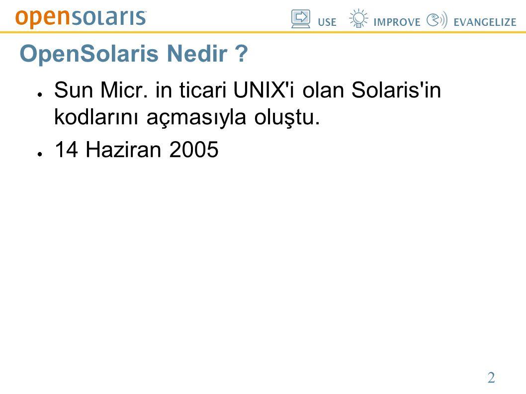2 USEIMPROVEEVANGELIZE OpenSolaris Nedir ? ● Sun Micr. in ticari UNIX'i olan Solaris'in kodlarını açmasıyla oluştu. ● 14 Haziran 2005