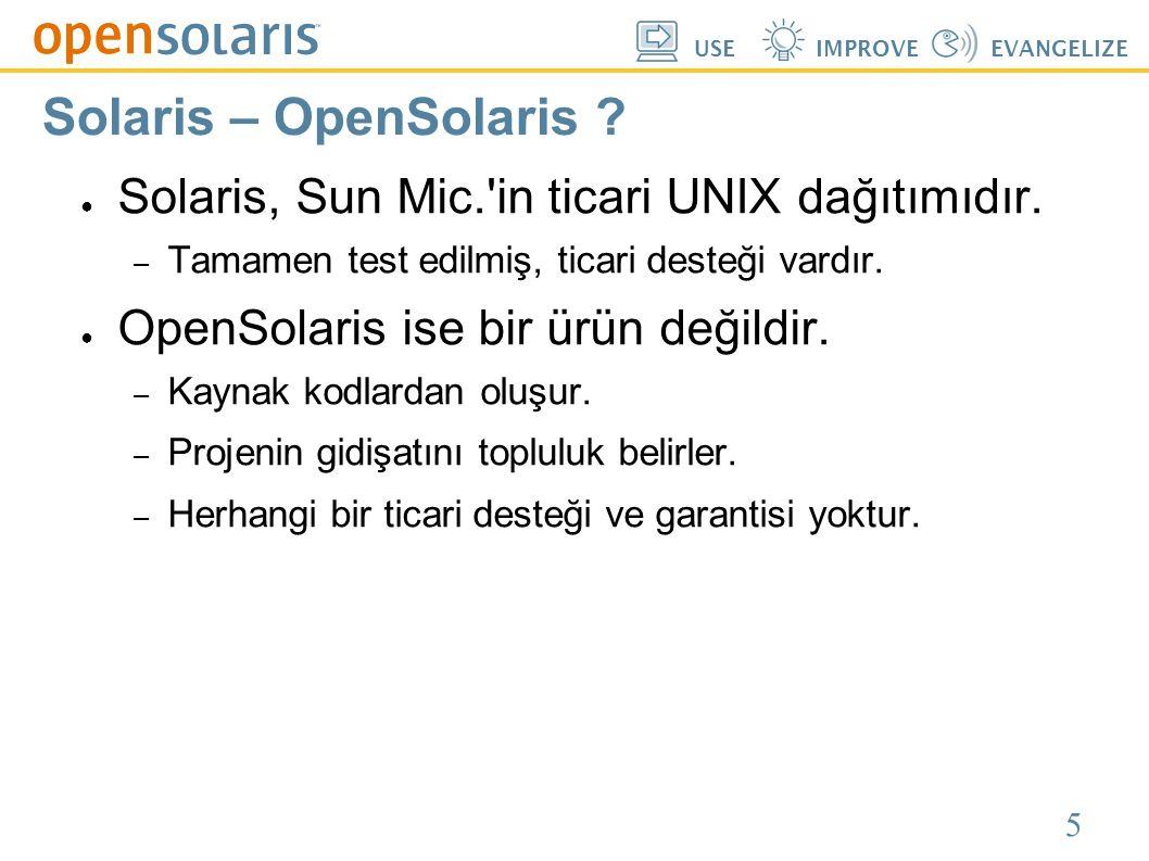 5 USEIMPROVEEVANGELIZE Solaris – OpenSolaris ? ● Solaris, Sun Mic.'in ticari UNIX dağıtımıdır. – Tamamen test edilmiş, ticari desteği vardır. ● OpenSo