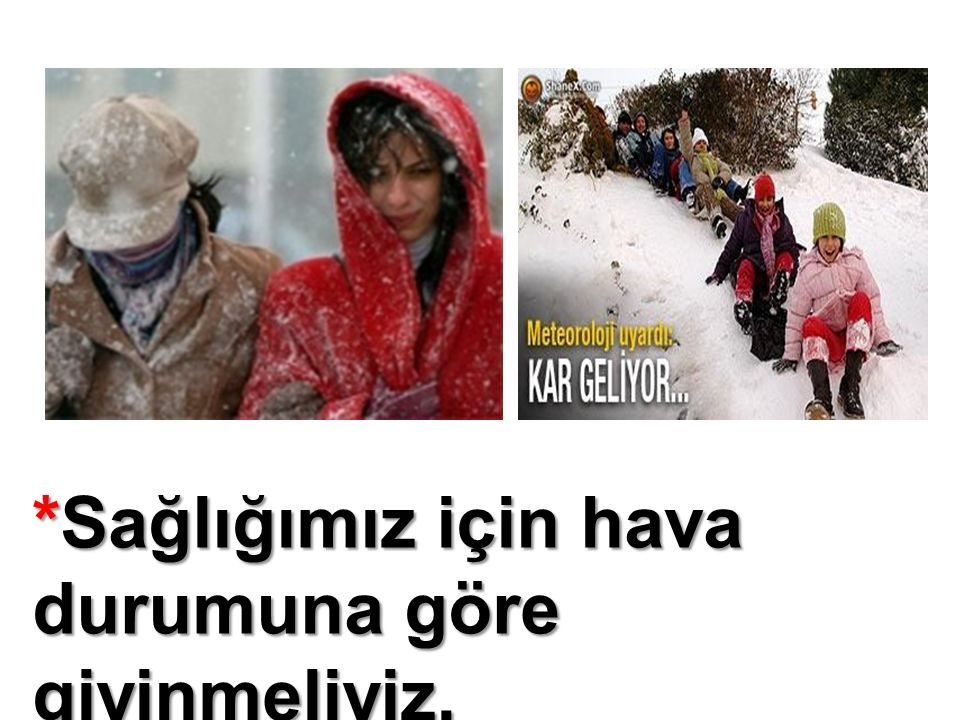 *Sağlığımız için hava durumuna göre giyinmeliyiz.