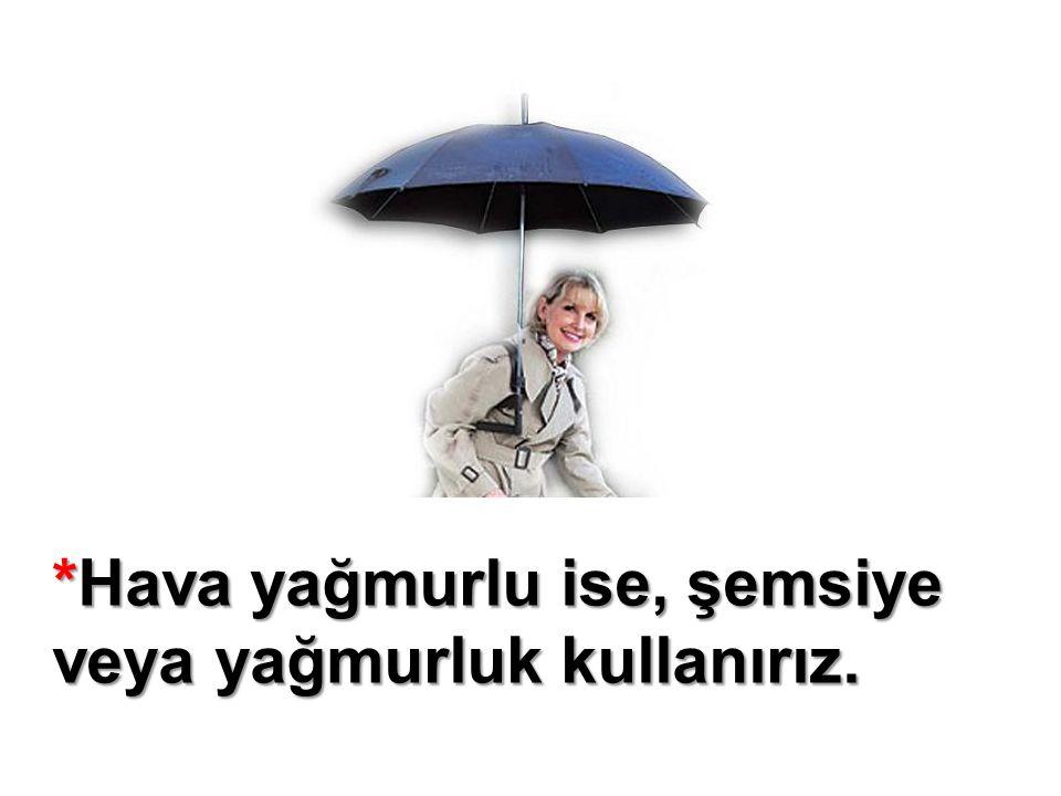 *Hava yağmurlu ise, şemsiye veya yağmurluk kullanırız.