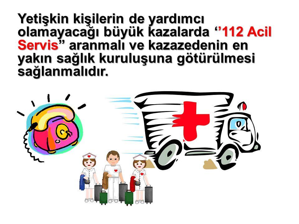 Yetişkin kişilerin de yardımcı olamayacağı büyük kazalarda ''112 Acil Servis'' aranmalı ve kazazedenin en yakın sağlık kuruluşuna götürülmesi sağlanmalıdır.