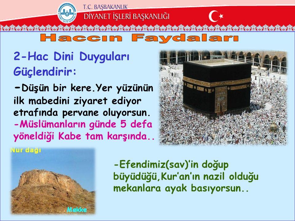 2-Hac Dini Duyguları Güçlendirir: - Düşün bir kere.Yer yüzünün ilk mabedini ziyaret ediyor etrafında pervane oluyorsun. -Müslümanların günde 5 defa yö