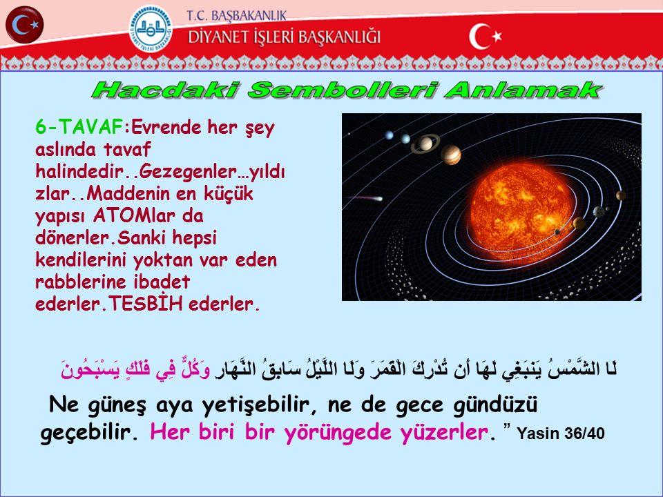 6-TAVAF:Evrende her şey aslında tavaf halindedir..Gezegenler…yıldı zlar..Maddenin en küçük yapısı ATOMlar da dönerler.Sanki hepsi kendilerini yoktan v