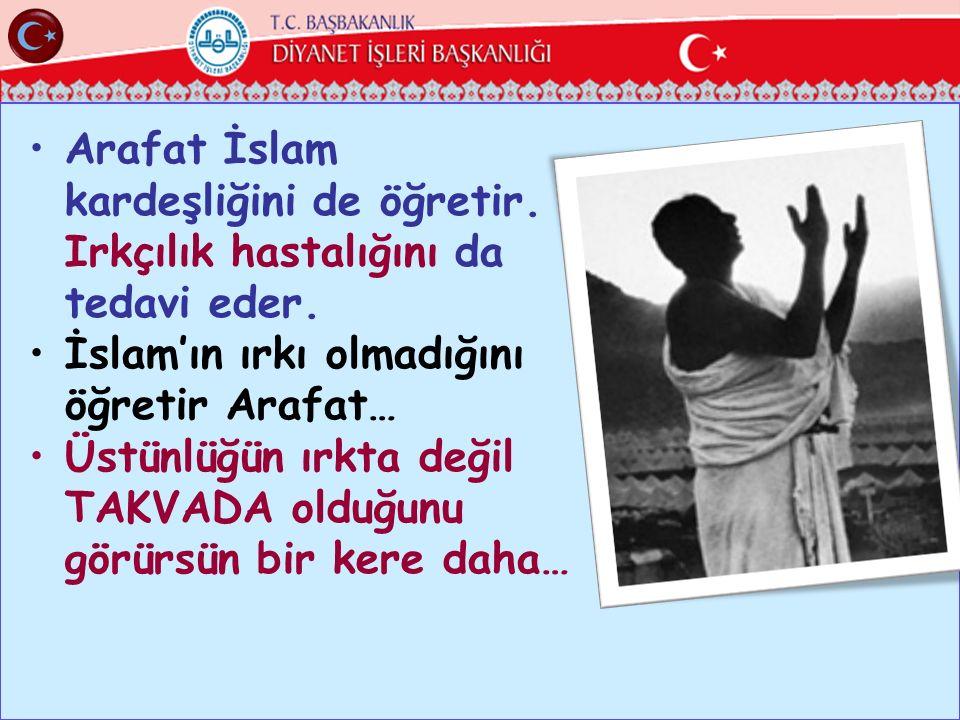 Arafat İslam kardeşliğini de öğretir. Irkçılık hastalığını da tedavi eder. İslam'ın ırkı olmadığını öğretir Arafat… Üstünlüğün ırkta değil TAKVADA old