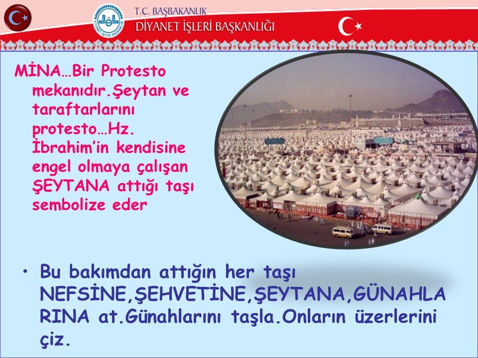 MİNA…Bir Protesto mekanıdır.Şeytan ve taraftarlarını protesto…Hz. İbrahim'in kendisine engel olmaya çalışan ŞEYTANA attığı taşı sembolize eder Bu bakı