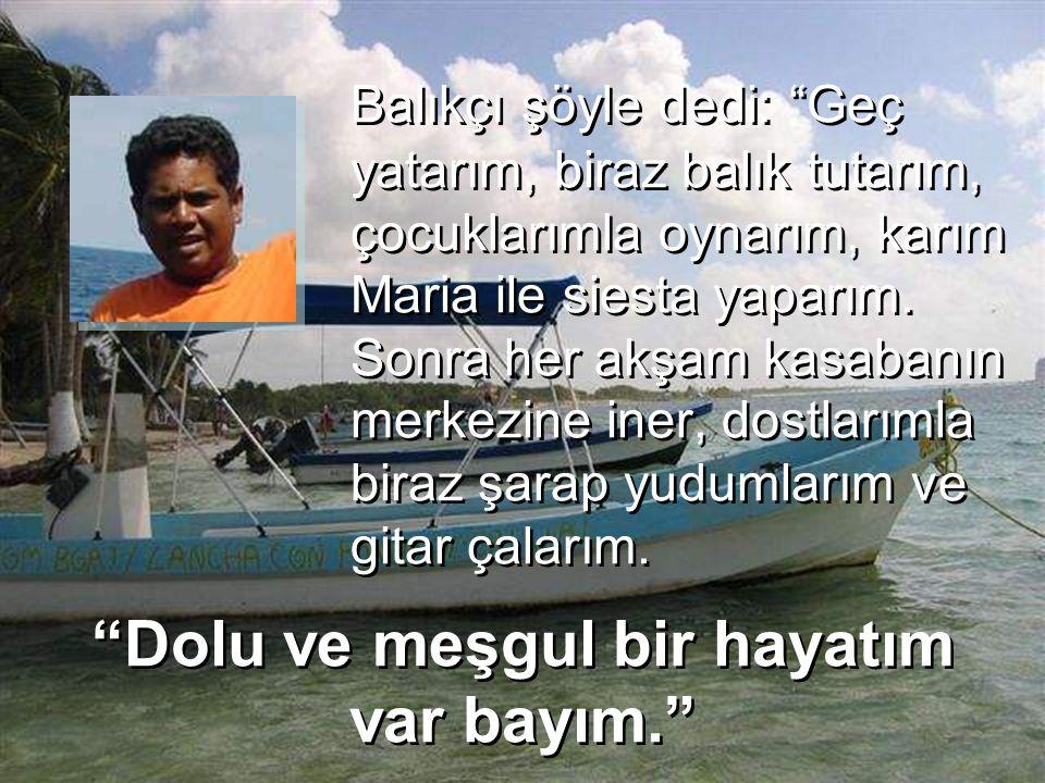 """Balıkçı şöyle dedi: """"Geç yatarım, biraz balık tutarım, çocuklarımla oynarım, karım Maria ile siesta yaparım. Sonra her akşam kasabanın merkezine iner,"""