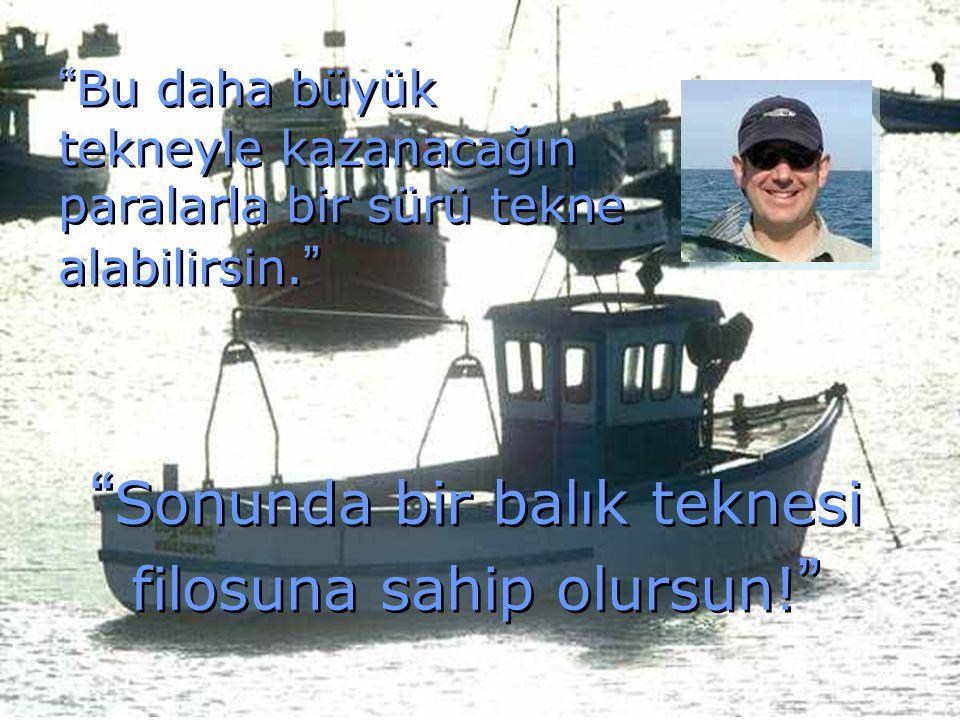 """"""" Bu daha büyük tekneyle kazanacağın paralarla bir sürü tekne alabilirsin. """" """" Sonunda bir balık teknesi filosuna sahip olursun! """""""