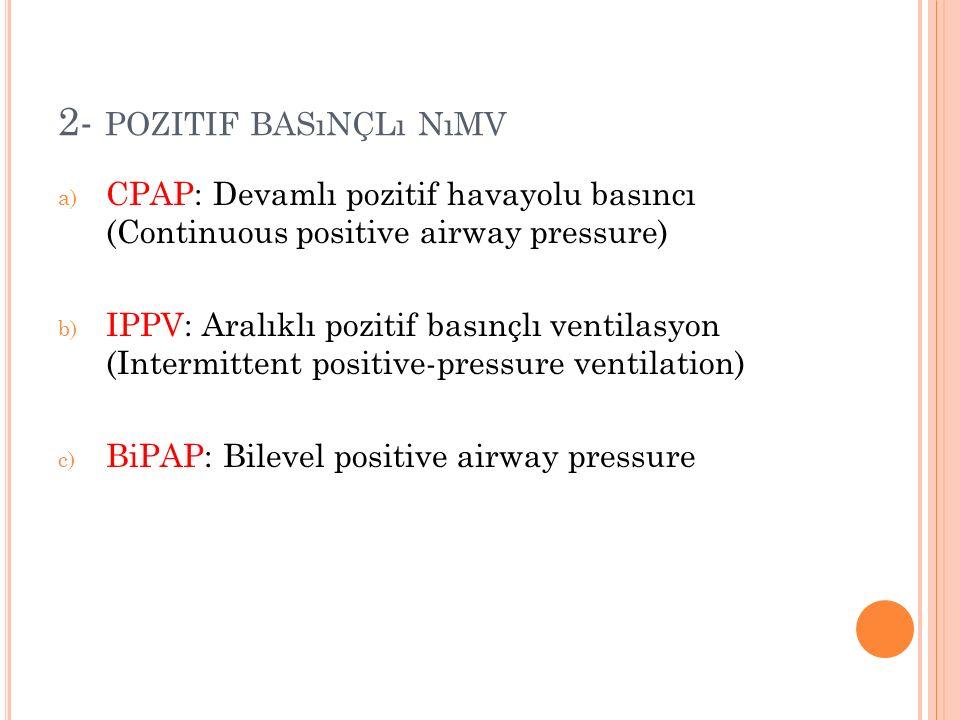 2- POZITIF BASıNÇLı NıMV a) CPAP: Devamlı pozitif havayolu basıncı (Continuous positive airway pressure) b) IPPV: Aralıklı pozitif basınçlı ventilasyon (Intermittent positive-pressure ventilation) c) BiPAP: Bilevel positive airway pressure