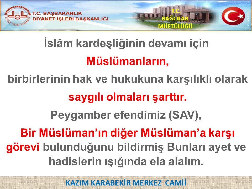 KAZIM KARABEKİR MERKEZ CAMİİ T.C. BAĞCILAR MÜFTÜLÜĞÜ İslâm kardeşliğinin devamı için Müslümanların, birbirlerinin hak ve hukukuna karşılıklı olarak sa