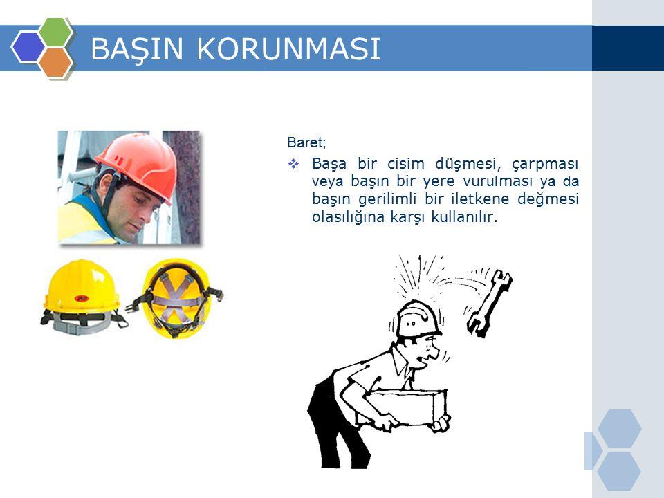BAŞIN KORUNMASI Baret;  Başa bir cisim düşmesi, çarpması veya başın bir yere vur ul ması ya da başın gerilimli bir iletkene değmesi olasılığına karşı