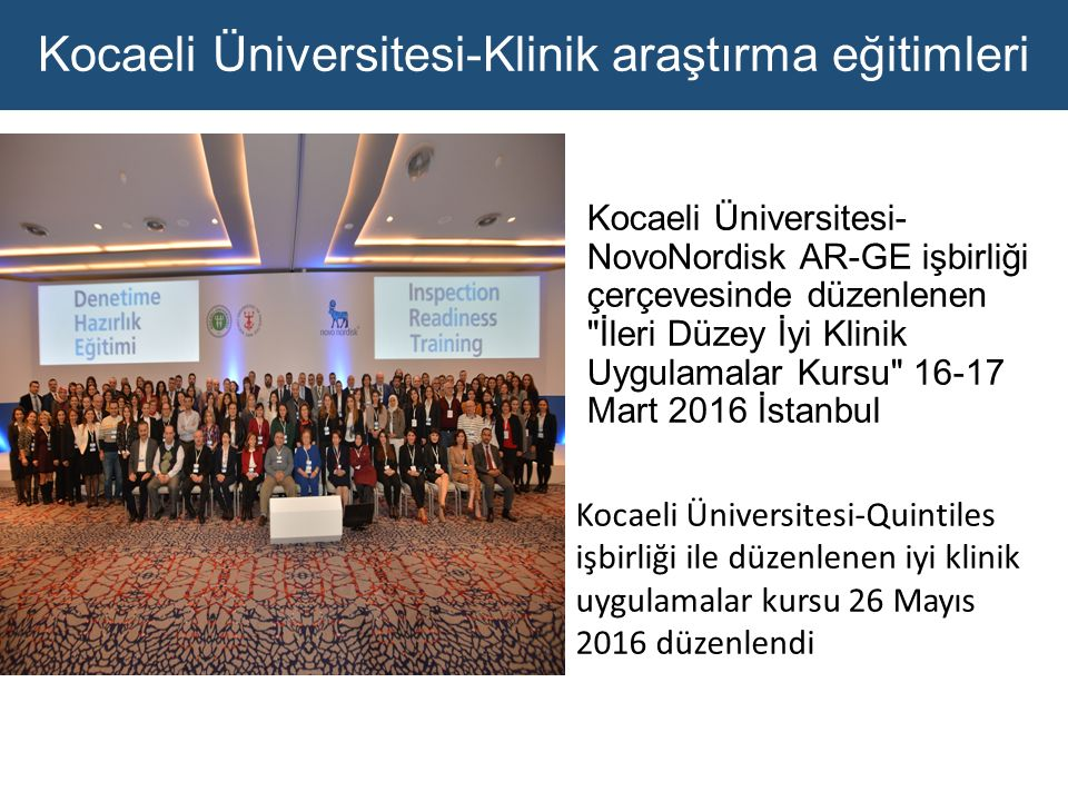 Kocaeli Üniversitesi-Klinik araştırma eğitimleri Kocaeli Üniversitesi- NovoNordisk AR-GE işbirliği çerçevesinde düzenlenen İleri Düzey İyi Klinik Uygulamalar Kursu 16-17 Mart 2016 İstanbul Kocaeli Üniversitesi-Quintiles işbirliği ile düzenlenen iyi klinik uygulamalar kursu 26 Mayıs 2016 düzenlendi