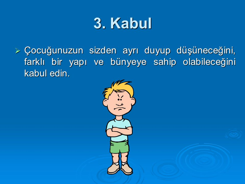 3. Kabul  Çocuğunuzun sizden ayrı duyup düşüneceğini, farklı bir yapı ve bünyeye sahip olabileceğini kabul edin.
