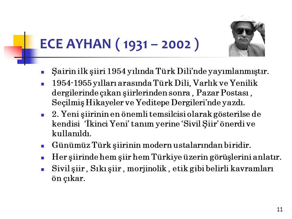 11 ECE AYHAN ( 1931 – 2002 ) Şairin ilk şiiri 1954 yılında Türk Dili'nde yayımlanmıştır.