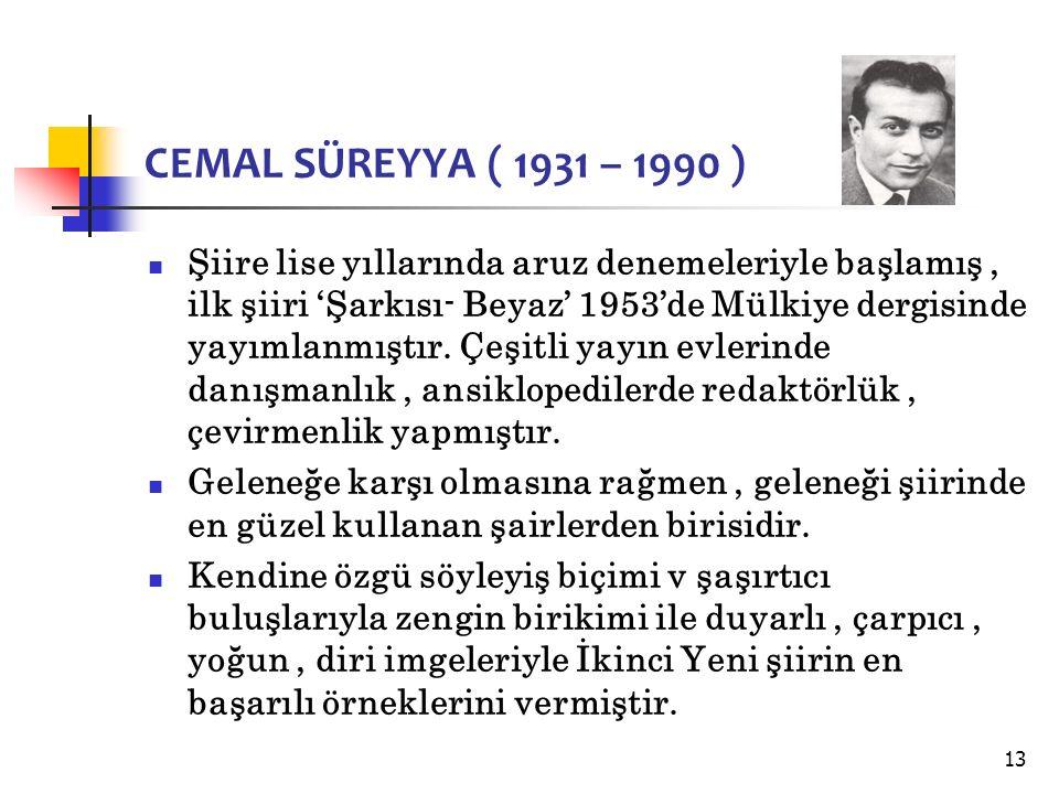 13 CEMAL SÜREYYA ( 1931 – 1990 ) Şiire lise yıllarında aruz denemeleriyle başlamış, ilk şiiri 'Şarkısı- Beyaz' 1953'de Mülkiye dergisinde yayımlanmıştır.
