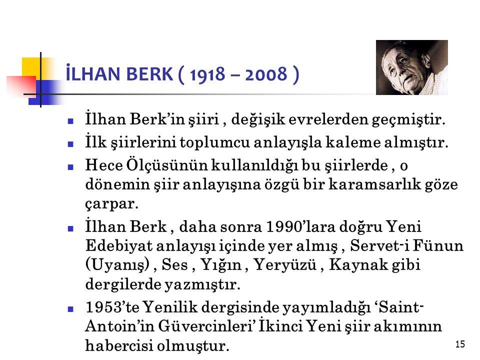 15 İLHAN BERK ( 1918 – 2008 ) İlhan Berk'in şiiri, değişik evrelerden geçmiştir.