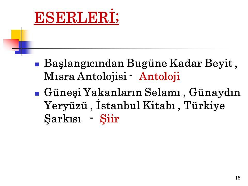 ESERLERİ; Başlangıcından Bugüne Kadar Beyit, Mısra Antolojisi - Antoloji Güneşi Yakanların Selamı, Günaydın Yeryüzü, İstanbul Kitabı, Türkiye Şarkısı - Şiir 16