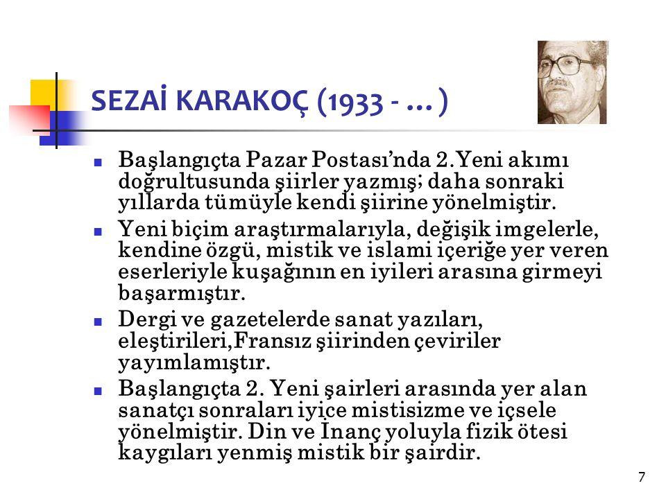 7 SEZAİ KARAKOÇ (1933 - …) Başlangıçta Pazar Postası'nda 2.Yeni akımı doğrultusunda şiirler yazmış; daha sonraki yıllarda tümüyle kendi şiirine yönelmiştir.