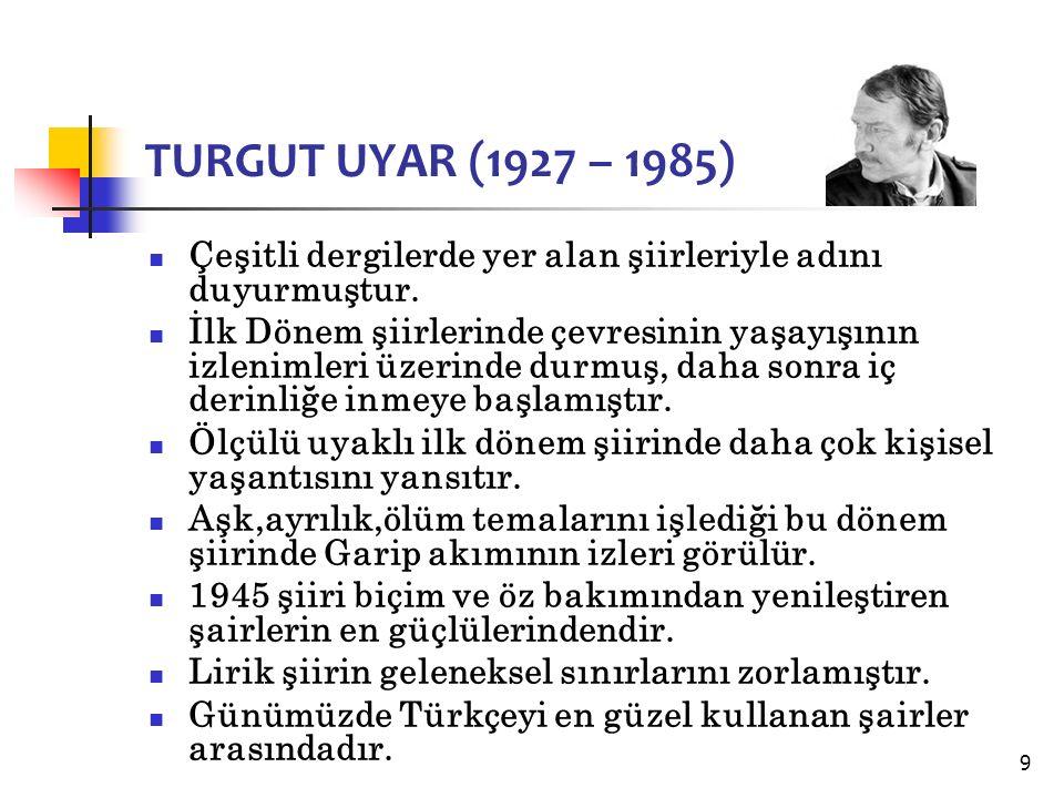 9 TURGUT UYAR (1927 – 1985) Çeşitli dergilerde yer alan şiirleriyle adını duyurmuştur.