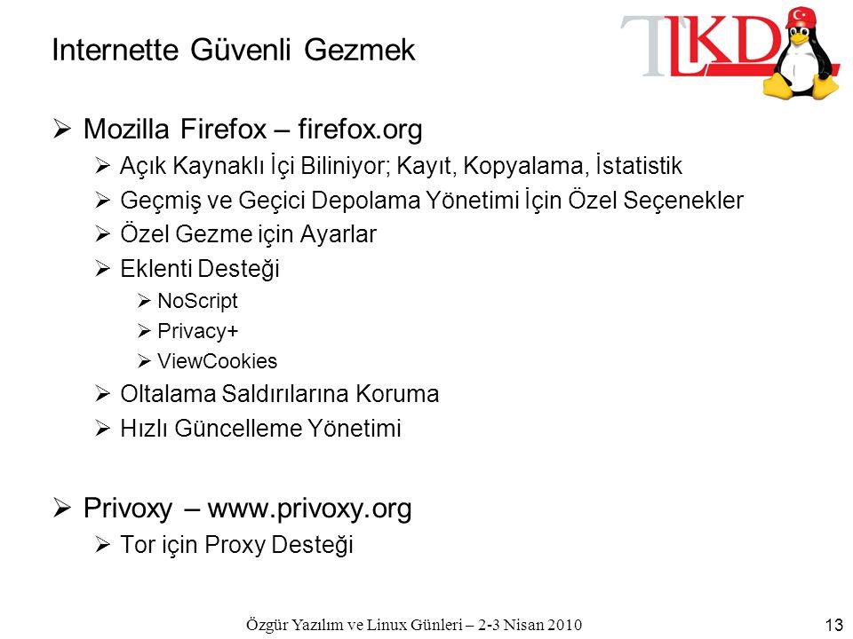 Özgür Yazılım ve Linux Günleri – 2-3 Nisan 2010 13 Internette Güvenli Gezmek  Mozilla Firefox – firefox.org  Açık Kaynaklı İçi Biliniyor; Kayıt, Kopyalama, İstatistik  Geçmiş ve Geçici Depolama Yönetimi İçin Özel Seçenekler  Özel Gezme için Ayarlar  Eklenti Desteği  NoScript  Privacy+  ViewCookies  Oltalama Saldırılarına Koruma  Hızlı Güncelleme Yönetimi  Privoxy – www.privoxy.org  Tor için Proxy Desteği