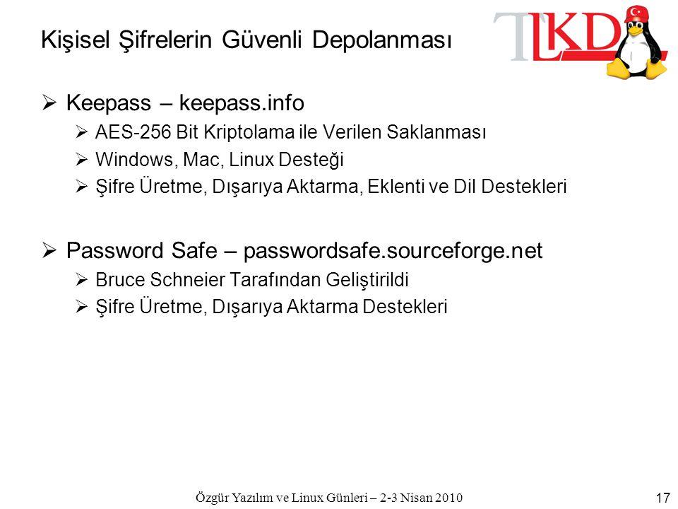 Özgür Yazılım ve Linux Günleri – 2-3 Nisan 2010 17 Kişisel Şifrelerin Güvenli Depolanması  Keepass – keepass.info  AES-256 Bit Kriptolama ile Verilen Saklanması  Windows, Mac, Linux Desteği  Şifre Üretme, Dışarıya Aktarma, Eklenti ve Dil Destekleri  Password Safe – passwordsafe.sourceforge.net  Bruce Schneier Tarafından Geliştirildi  Şifre Üretme, Dışarıya Aktarma Destekleri