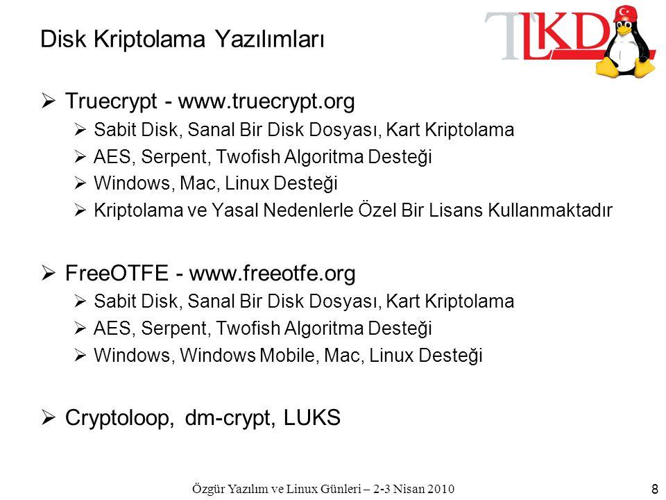 Özgür Yazılım ve Linux Günleri – 2-3 Nisan 2010 8 Disk Kriptolama Yazılımları  Truecrypt - www.truecrypt.org  Sabit Disk, Sanal Bir Disk Dosyası, Kart Kriptolama  AES, Serpent, Twofish Algoritma Desteği  Windows, Mac, Linux Desteği  Kriptolama ve Yasal Nedenlerle Özel Bir Lisans Kullanmaktadır  FreeOTFE - www.freeotfe.org  Sabit Disk, Sanal Bir Disk Dosyası, Kart Kriptolama  AES, Serpent, Twofish Algoritma Desteği  Windows, Windows Mobile, Mac, Linux Desteği  Cryptoloop, dm-crypt, LUKS