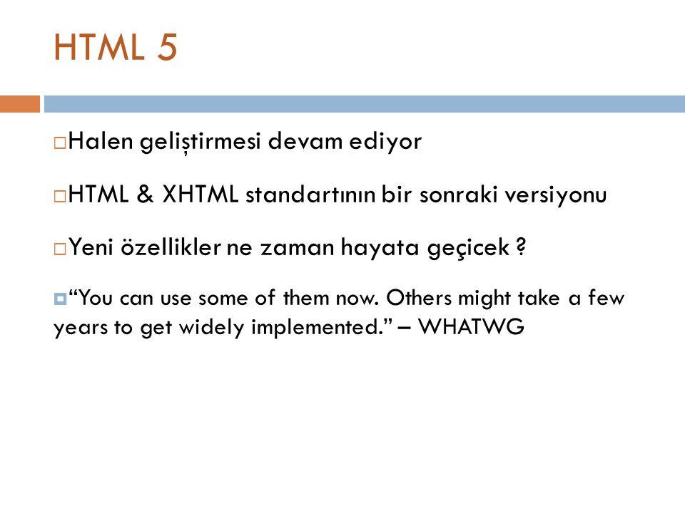 HTML 5  Halen geliştirmesi devam ediyor  HTML & XHTML standartının bir sonraki versiyonu  Yeni özellikler ne zaman hayata geçicek .