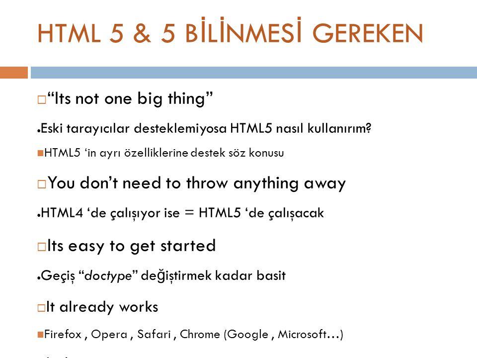 HTML 5 & 5 B İ L İ NMES İ GEREKEN  Its not one big thing ● Eski tarayıcılar desteklemiyosa HTML5 nasıl kullanırım.