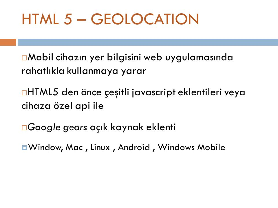 HTML 5 – GEOLOCATION function updatePosition(position) { //get the position of the device var myLatitude = position.coords.latitude; var myLongitude = position.coords.longitude; } //callback function for location update navigator.geolocation.getCurrentPosition(updatePosition) ; //check if browser support geolocation if (Modernizr.geolocation) { // let s find out where you are!} else { // no native geolocation support available :( // maybe try Gears or another third-party solution}
