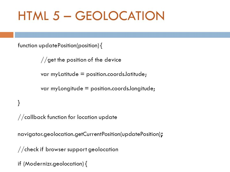 HTML 5 – GEOLOCATION function updatePosition(position) { //get the position of the device var myLatitude = position.coords.latitude; var myLongitude =