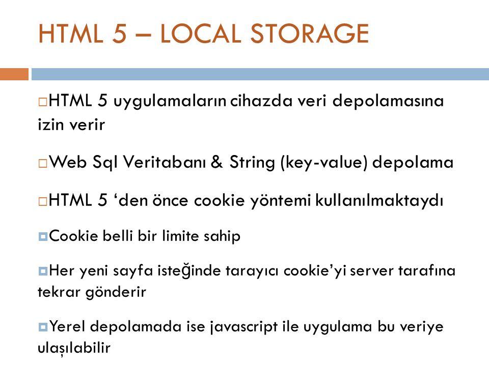 HTML 5 – LOCAL STORAGE  HTML 5 uygulamaların cihazda veri depolamasına izin verir  Web Sql Veritabanı & String (key-value) depolama  HTML 5 'den önce cookie yöntemi kullanılmaktaydı  Cookie belli bir limite sahip  Her yeni sayfa iste ğ inde tarayıcı cookie'yi server tarafına tekrar gönderir  Yerel depolamada ise javascript ile uygulama bu veriye ulaşılabilir  GÜVENL İ K .