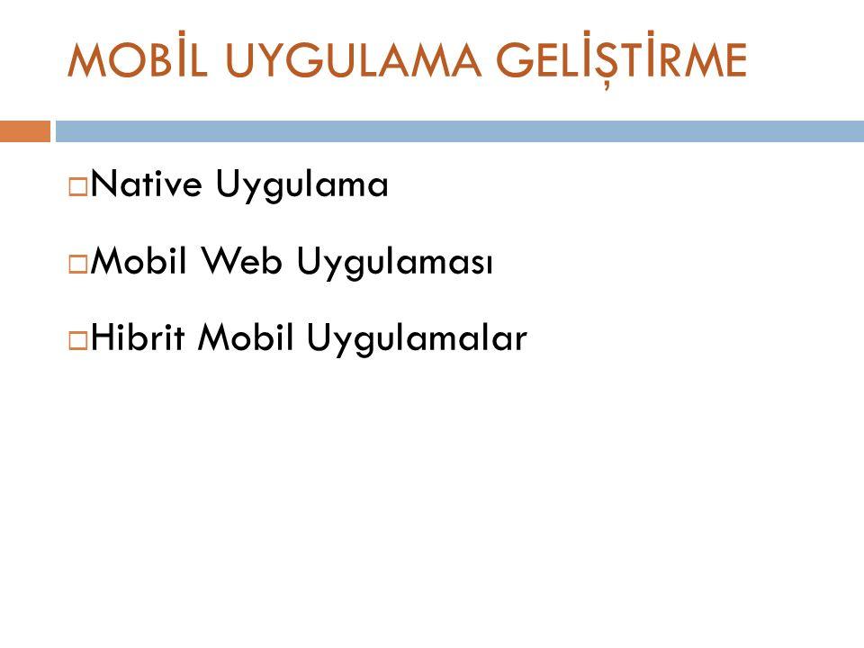 MOB İ L UYGULAMA GEL İ ŞT İ RME  Native Uygulama  Mobil Web Uygulaması  Hibrit Mobil Uygulamalar