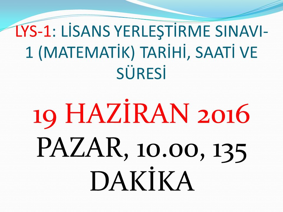 LYS-1: LİSANS YERLEŞTİRME SINAVI- 1 (MATEMATİK) TARİHİ, SAATİ VE SÜRESİ 19 HAZİRAN 2016 PAZAR, 10.00, 135 DAKİKA