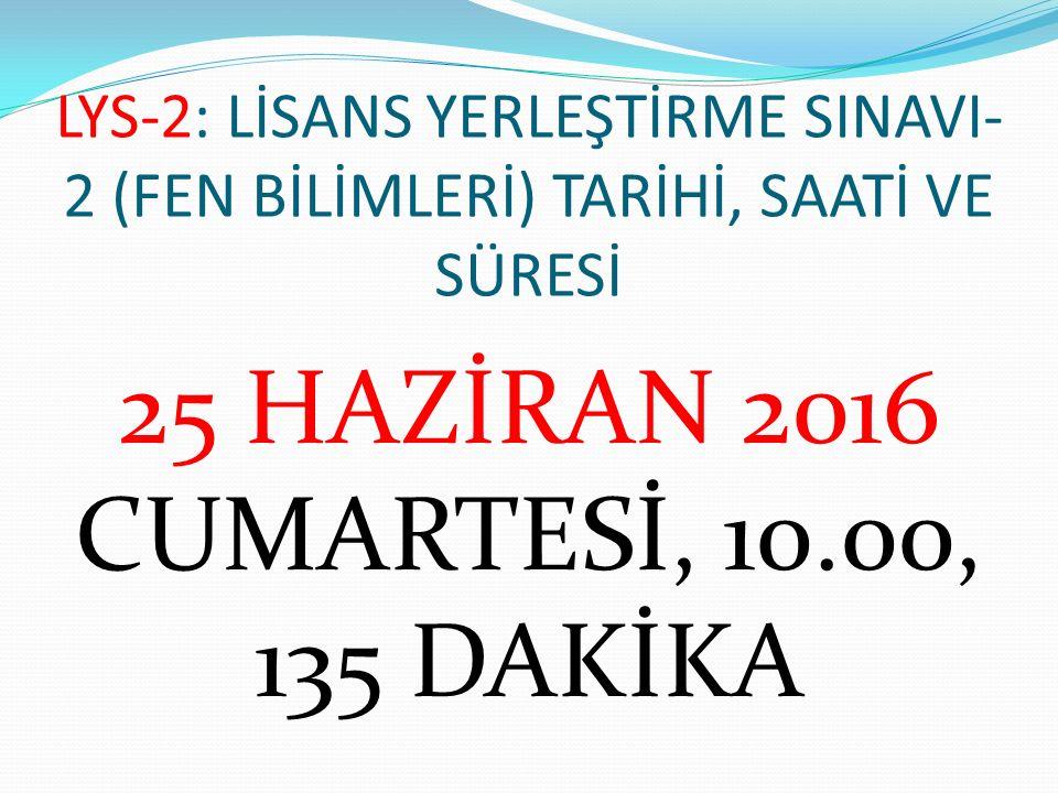LYS-2: LİSANS YERLEŞTİRME SINAVI- 2 (FEN BİLİMLERİ) TARİHİ, SAATİ VE SÜRESİ 25 HAZİRAN 2016 CUMARTESİ, 10.00, 135 DAKİKA
