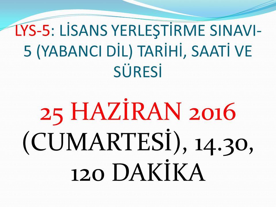 LYS-5: LİSANS YERLEŞTİRME SINAVI- 5 (YABANCI DİL) TARİHİ, SAATİ VE SÜRESİ 25 HAZİRAN 2016 (CUMARTESİ), 14.30, 120 DAKİKA