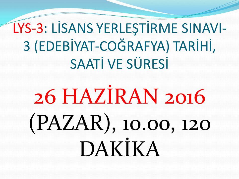 LYS-3: LİSANS YERLEŞTİRME SINAVI- 3 (EDEBİYAT-COĞRAFYA) TARİHİ, SAATİ VE SÜRESİ 26 HAZİRAN 2016 (PAZAR), 10.00, 120 DAKİKA
