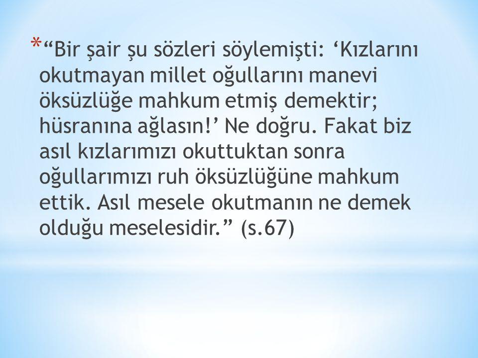 * Bir şair şu sözleri söylemişti: 'Kızlarını okutmayan millet oğullarını manevi öksüzlüğe mahkum etmiş demektir; hüsranına ağlasın!' Ne doğru.