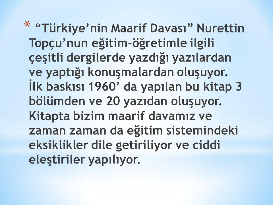 """* """"Türkiye'nin Maarif Davası"""" Nurettin Topçu'nun eğitim-öğretimle ilgili çeşitli dergilerde yazdığı yazılardan ve yaptığı konuşmalardan oluşuyor. İlk"""